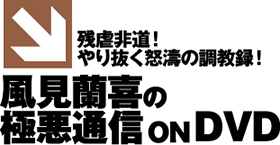 残虐非道!やり抜く怒濤の調教録! 風見蘭喜の「極悪通信」ON DVD